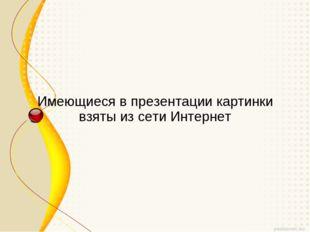 Имеющиеся в презентации картинки взяты из сети Интернет