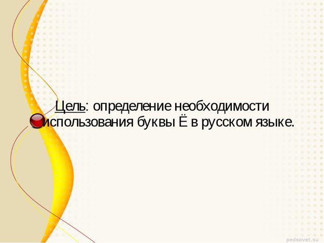 Цель: определение необходимости использования буквы Ё в русском языке.
