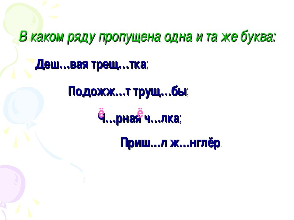 В каком ряду пропущена одна и та же буква: Деш…вая трещ…тка; Ч…рная ч…лка; По...