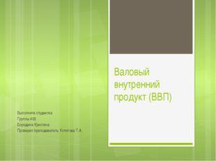 Валовый внутренний продукт (ВВП) Выполнила студентка Группы 403 Бородина Крис