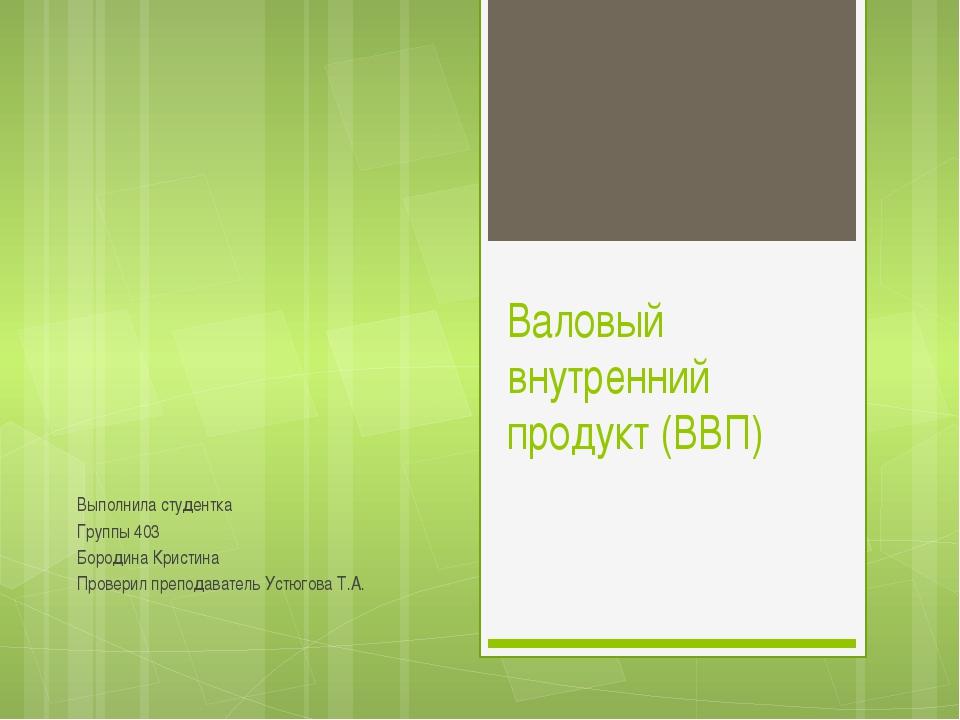 Валовый внутренний продукт (ВВП) Выполнила студентка Группы 403 Бородина Крис...