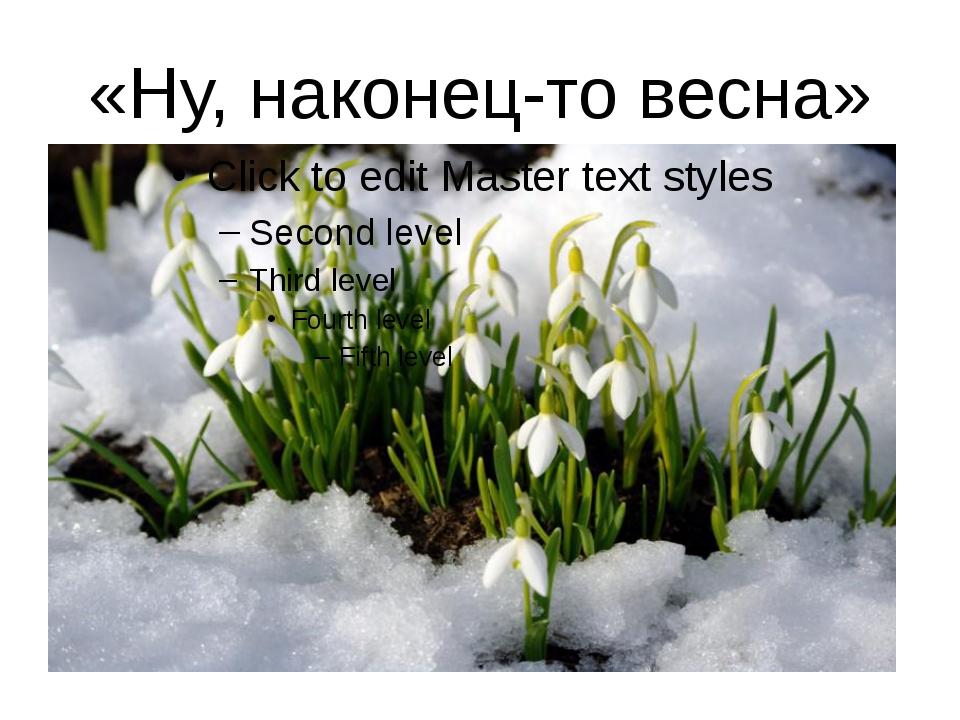 «Ну, наконец-то весна»