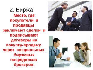 2. Биржа Место, где покупатели и продавцы заключают сделки и подписывают дого