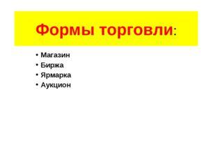 Формы торговли: Магазин Биржа Ярмарка Аукцион