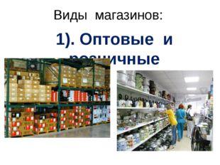 Виды магазинов: 1). Оптовые и розничные