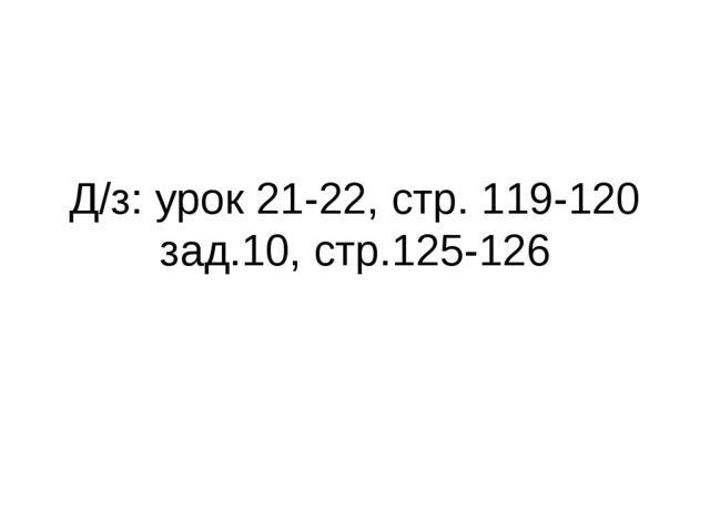 Д/з: урок 21-22, стр. 119-120 зад.10, стр.125-126