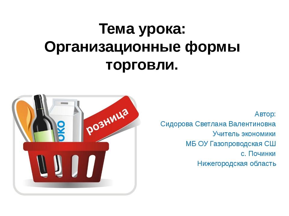 Тема урока: Организационные формы торговли. Автор: Сидорова Светлана Валентин...