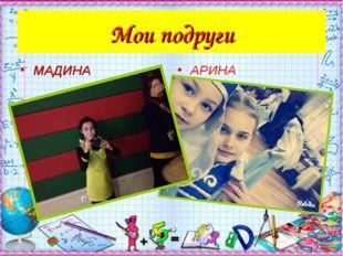 Мои подруги МАДИНА АРИНА