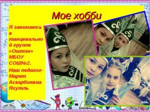 Мое хобби Я занимаюсь в танцевальной группе «Оштэн» МБОУ СОШ№2. Наш педагог-М
