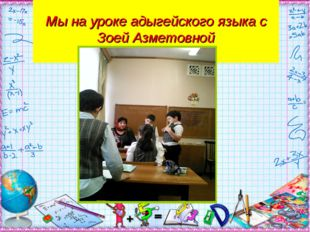 Мы на уроке адыгейского языка с Зоей Азметовной