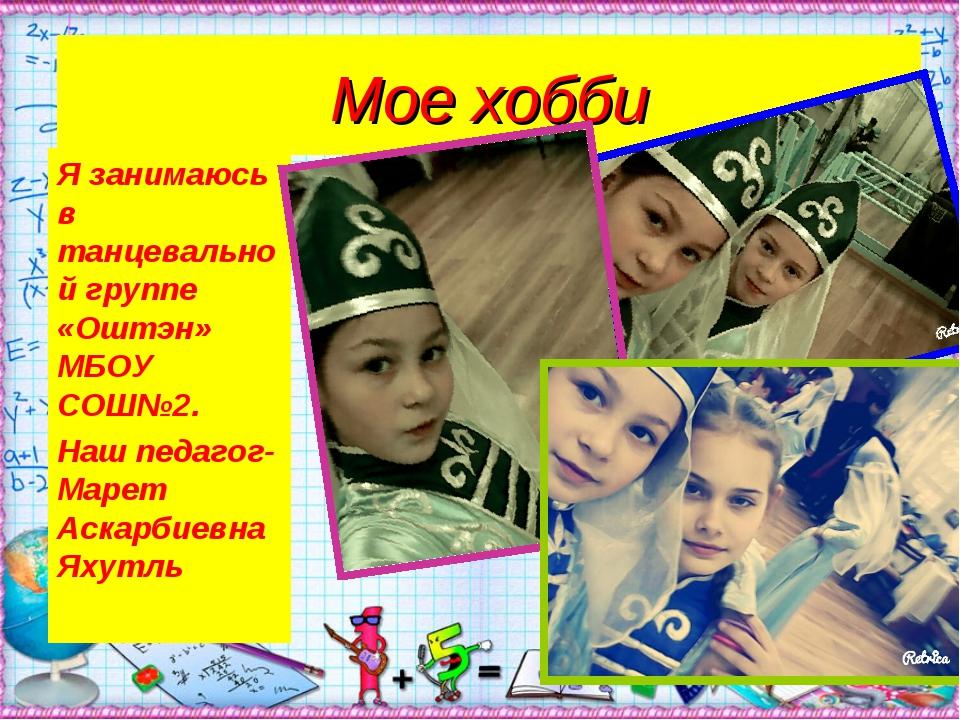 Мое хобби Я занимаюсь в танцевальной группе «Оштэн» МБОУ СОШ№2. Наш педагог-М...