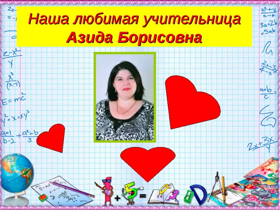Наша любимая учительница Азида Борисовна