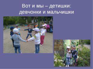 Вот и мы – детишки: девчонки и мальчишки
