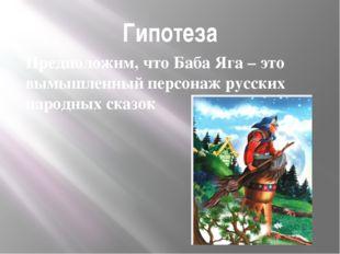 Гипотеза Предположим, что Баба Яга – это вымышленный персонаж русских народны