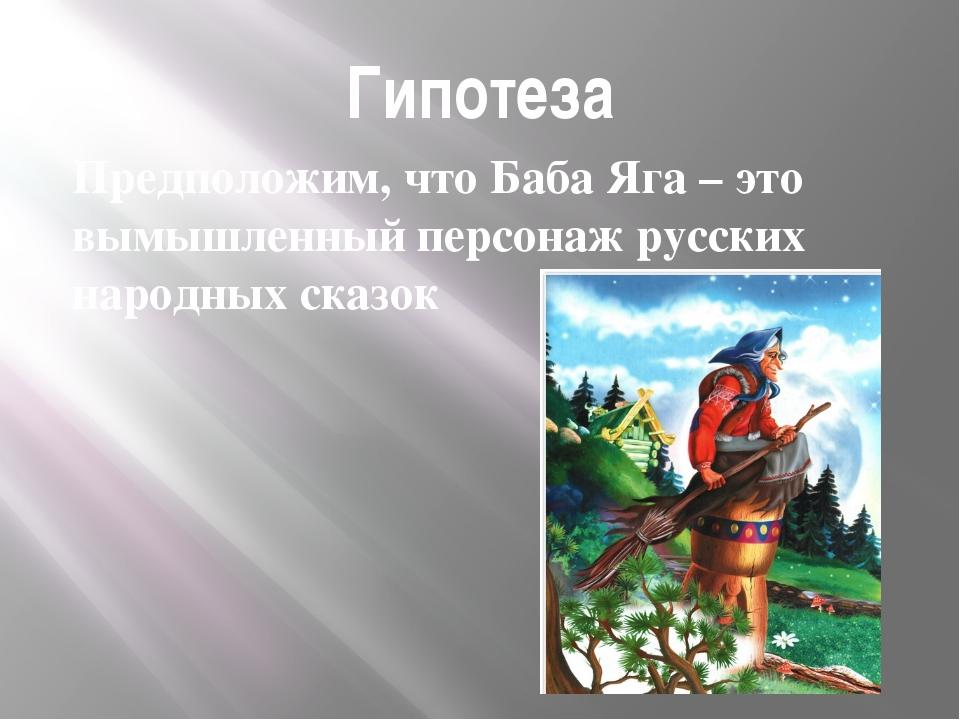 Гипотеза Предположим, что Баба Яга – это вымышленный персонаж русских народны...