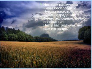 Нет, вам наскучили нивы бесплодные... Чужды вам страсти и чужды страдания; Ве