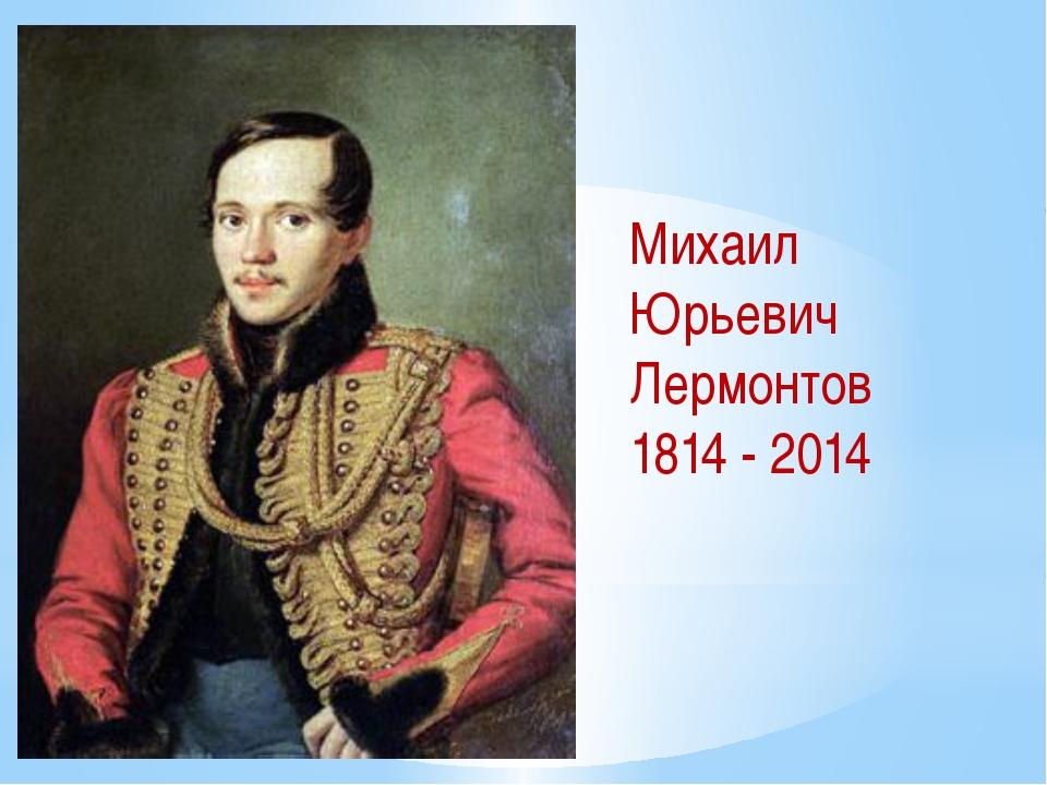 Михаил Юрьевич Лермонтов 1814 - 2014