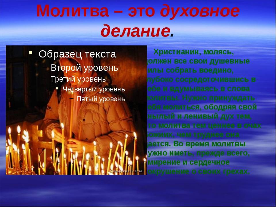 Молитва – это духовное делание. Христианин, молясь, должен все свои душевные...