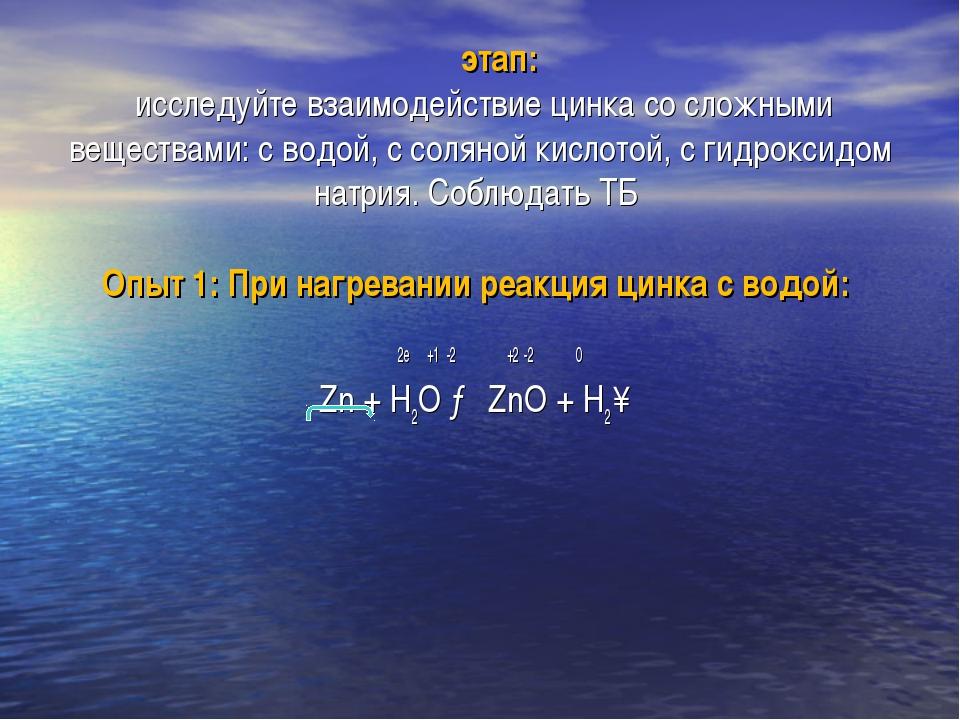ΙΙ этап: исследуйте взаимодействие цинка со сложными веществами: с водой, с с...