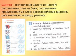 Синтез- составление целого из частей: составление слов из букв; составление п
