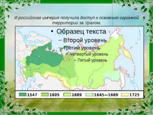 И российская империя получила доступ к освоению огромной территории за Уралом