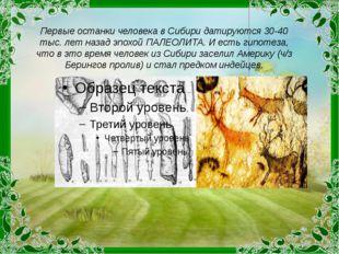 Первые останки человека в Сибири датируются 30-40 тыс. лет назад эпохой ПАЛЕО