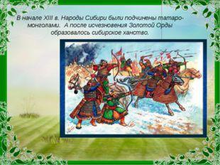 В начале ХIII в. Народы Сибири были подчинены татаро-монголами. А после исчез