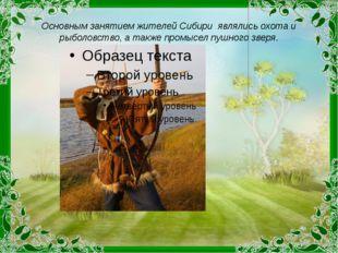 Основным занятием жителей Сибири являлись охота и рыболовство, а также промыс