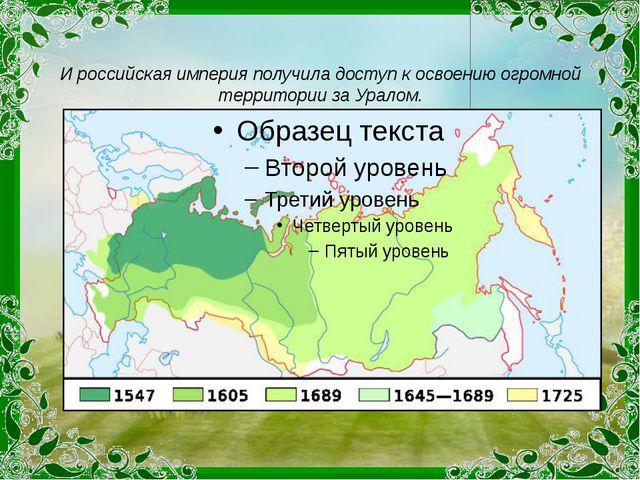 И российская империя получила доступ к освоению огромной территории за Уралом...