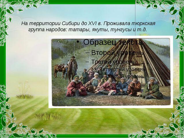 На территории Сибири до XVI в. Проживала тюркская группа народов: татары, яку...