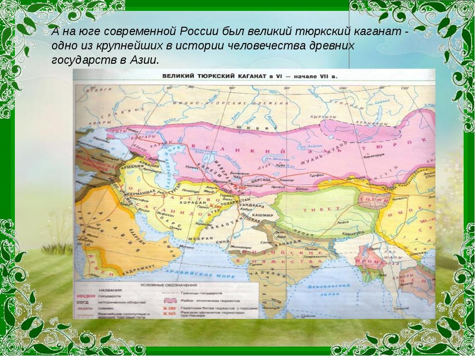 А на юге современной России был великий тюркский каганат - одно из крупнейших...