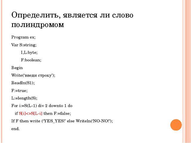 Определить, является ли слово полиндромом Program ex; Var S:string; I,L:byte;...