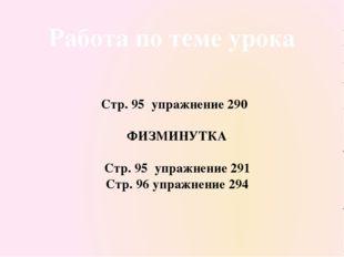 Работа по теме урока Стр. 95 упражнение 290 ФИЗМИНУТКА Стр. 95 упражнение 291