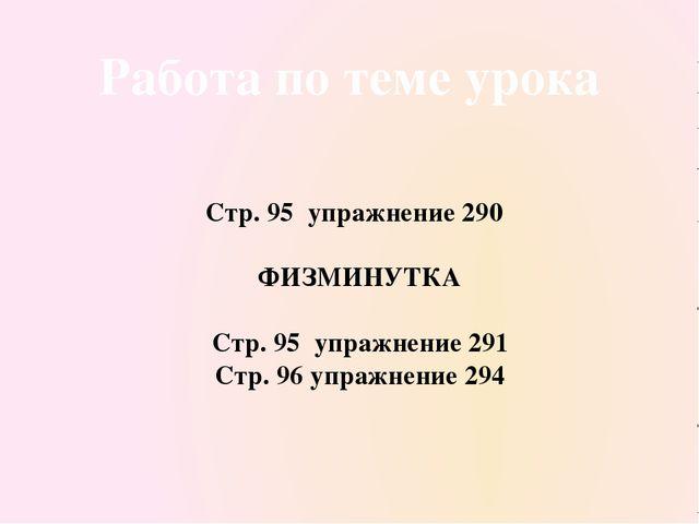 Работа по теме урока Стр. 95 упражнение 290 ФИЗМИНУТКА Стр. 95 упражнение 291...