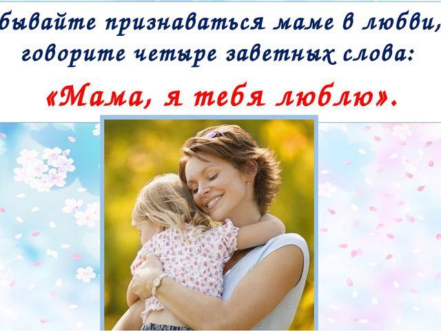 Не забывайте признаваться маме в любви, чаще говорите четыре заветных слова:...