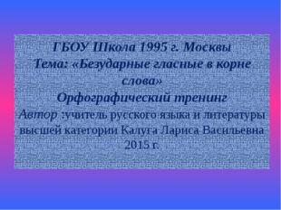 ГБОУ Школа 1995 г. Москвы Тема: «Безударные гласные в корне слова» Орфографич