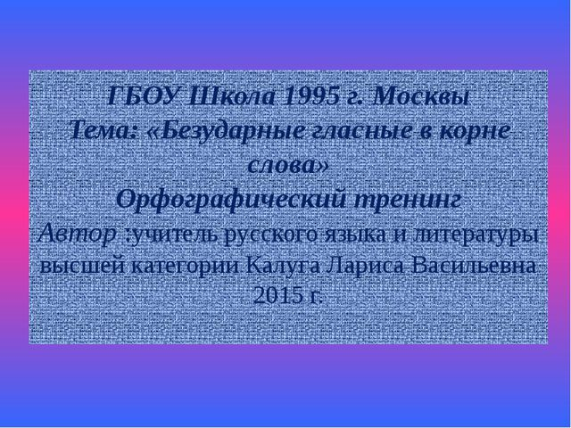 ГБОУ Школа 1995 г. Москвы Тема: «Безударные гласные в корне слова» Орфографич...