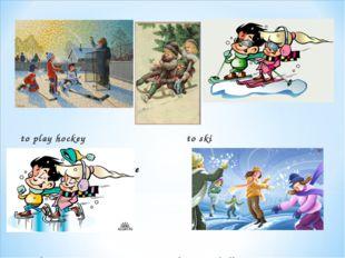 to play hockey                                to ski