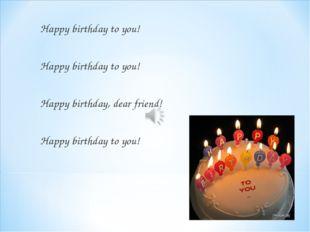 Happy birthday to you! Happy birthday to you! Happy birthday to you! Happy