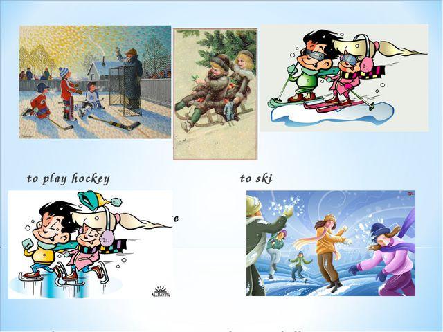 to play hockey                                to ski...