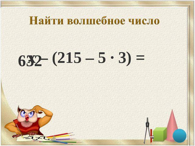 х – (215 – 5 · 3) = 632