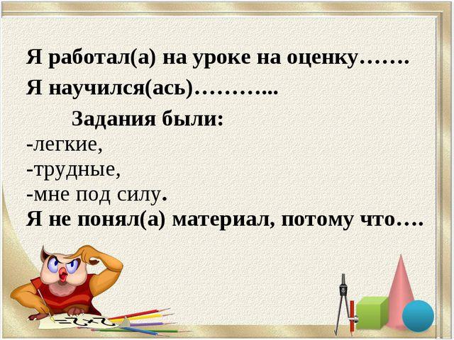 Я работал(а) на уроке на оценку……. Я научился(ась)………... Задания были: легки...