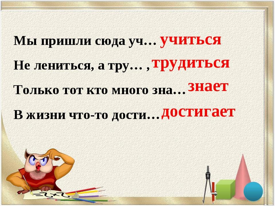 Мы пришли сюда уч… Не лениться, а тру… , Только тот кто много зна… В жизни чт...