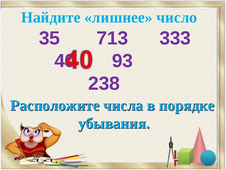 Найдите «лишнее» число 35 713 333 40 93 238 Расположите числа в порядке уб...