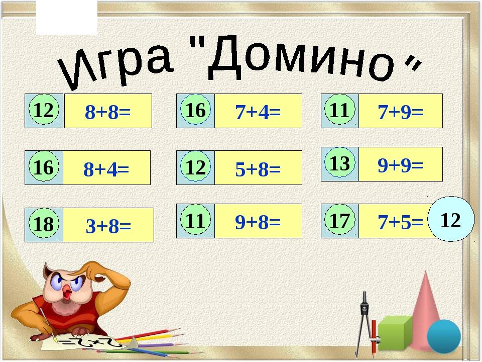 8+8= 7+9= 8+4= 7+4= 5+8= 9+9= 3+8= 9+8= 7+5= 12 16 11 16 12 13 18 11 17 12