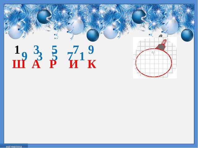 9 3 5 7 1 3 5 7 9 Ш А Р И К математика FokinaLida.75@mail.ru