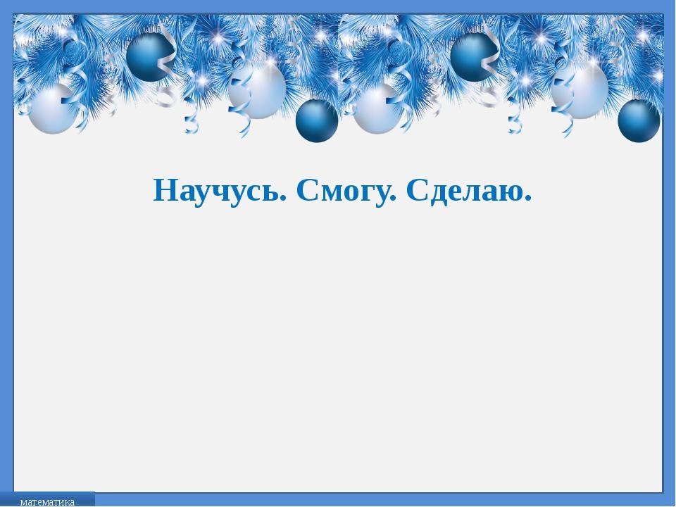 Научусь. Смогу. Сделаю. математика FokinaLida.75@mail.ru