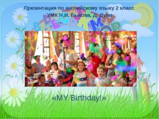 «MY Birthday!» Презентация по английскому языку 2 класс УМК Н.И. Быкова, Д. Д