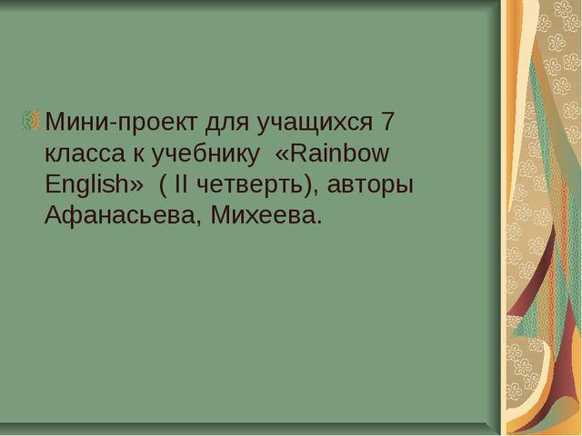 Мини-проект для учащихся 7 класса к учебнику «Rainbow English» ( II четверть)...