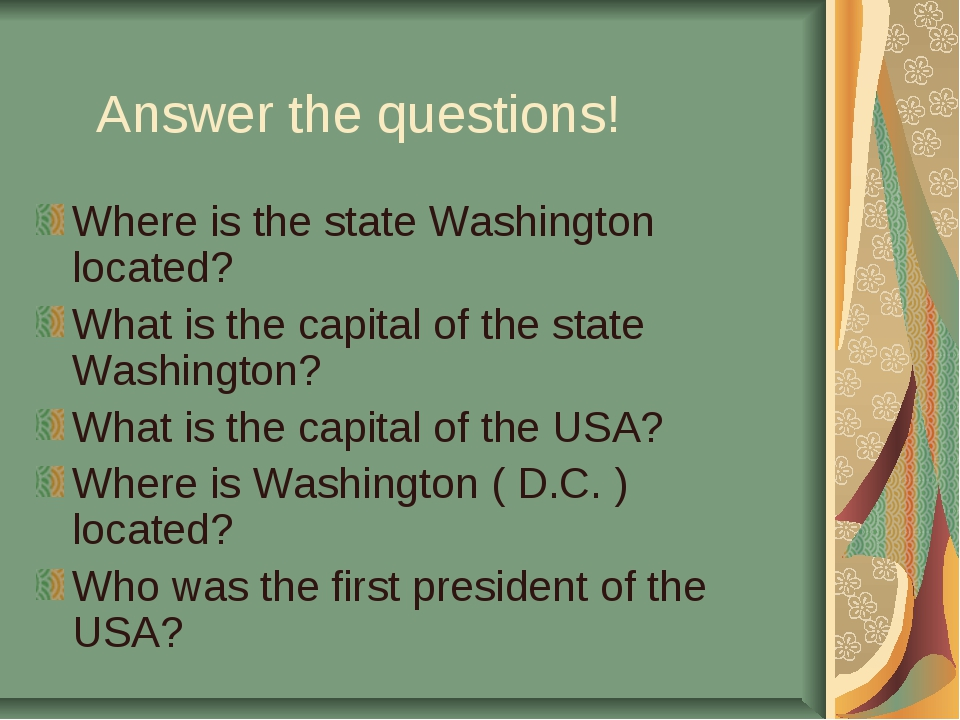 Answer the questions! Where is the state Washington located? What is the capi...